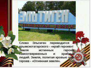 Слово Эльтиген переводится с крымскотатарского - «край героев»! Земля истинн