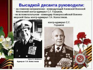 Высадкой десанта руководили: на главном направлении - командующий Азовской В