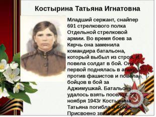 Костырина Татьяна Игнатовна Младший сержант, снайпер 691 стрелкового полка О