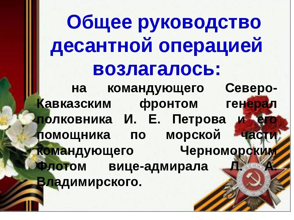 Общее руководство десантной операцией возлагалось: на командующего Северо-Ка...