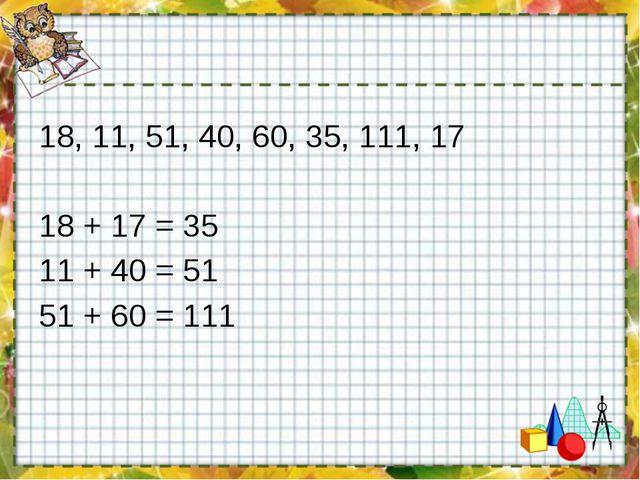 18, 11, 51, 40, 60, 35, 111, 17 18 + 17 = 35 11 + 40 = 51 51 + 60 = 111