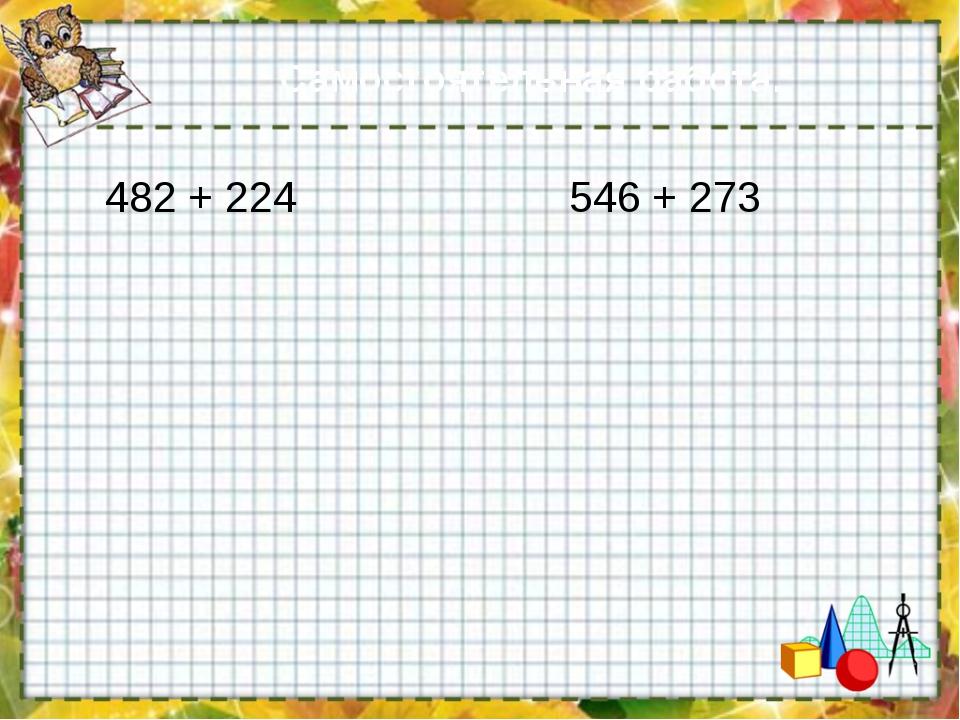 Самостоятельная работа. 482 + 224 546 + 273
