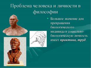Проблема человека и личности в философии Большое значение для превращения био