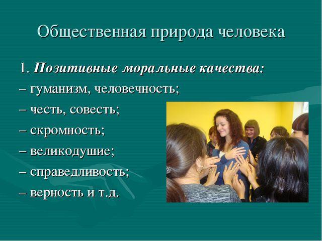 Общественная природа человека 1. Позитивные моральные качества: – гуманизм, ч...