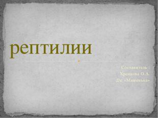Составитель : Хренкова О.А. Д\с «Машенька» рептилии
