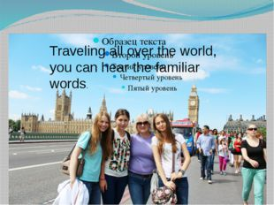 Traveling all over the world, you can hear the familiar words.