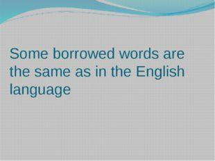 Some borrowed words are the same as in the English language