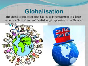 Globalisation The global spread of English has led to the emergence of a larg