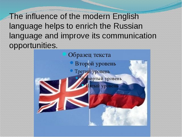 The influence of the modern English language helps to enrich the Russian lang...