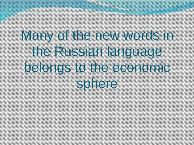 Many of the new words in the Russian language belongs to the economic sphere