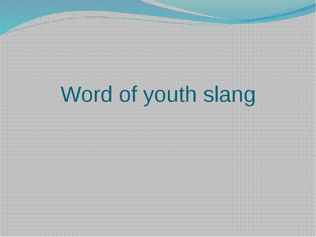 Word of youth slang