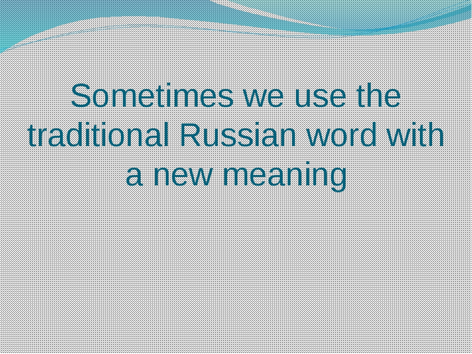 Sometimes we use the traditional Russian word with a new meaning