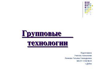 Групповые технологии Подготовила Учитель технологии Лежнева Татьяна Геннадьев