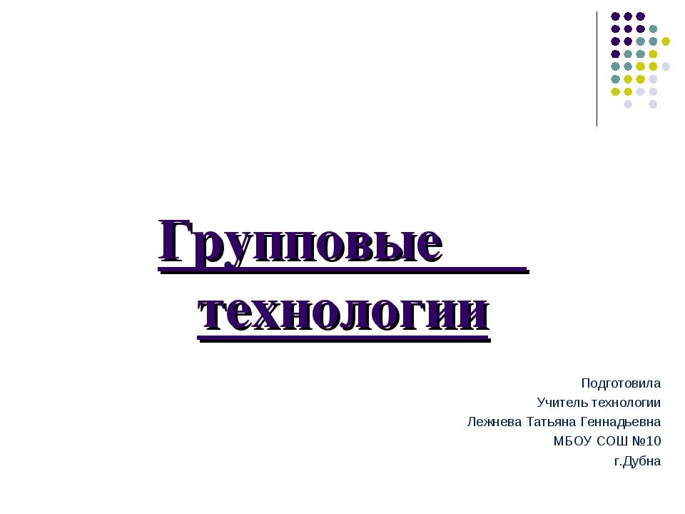Групповые технологии Подготовила Учитель технологии Лежнева Татьяна Геннадьев...
