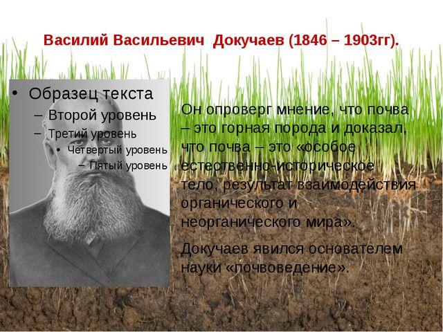 Василий Васильевич Докучаев (1846 – 1903гг). Он опроверг мнение, что почва –...