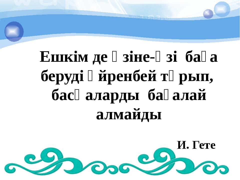 Ешкім де өзіне-өзі баға беруді үйренбей тұрып, басқаларды бағалай алмайды И....