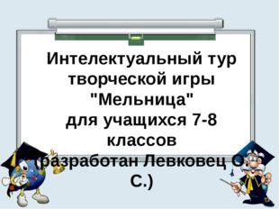 """Интелектуальный тур творческой игры """"Мельница"""" для учащихся 7-8 классов (разр"""