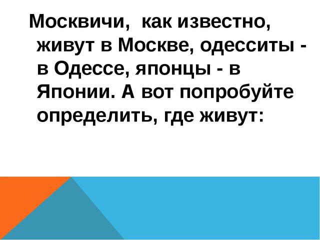Москвичи, как известно, живут в Москве, одесситы - в Одессе, японцы - в Япон...