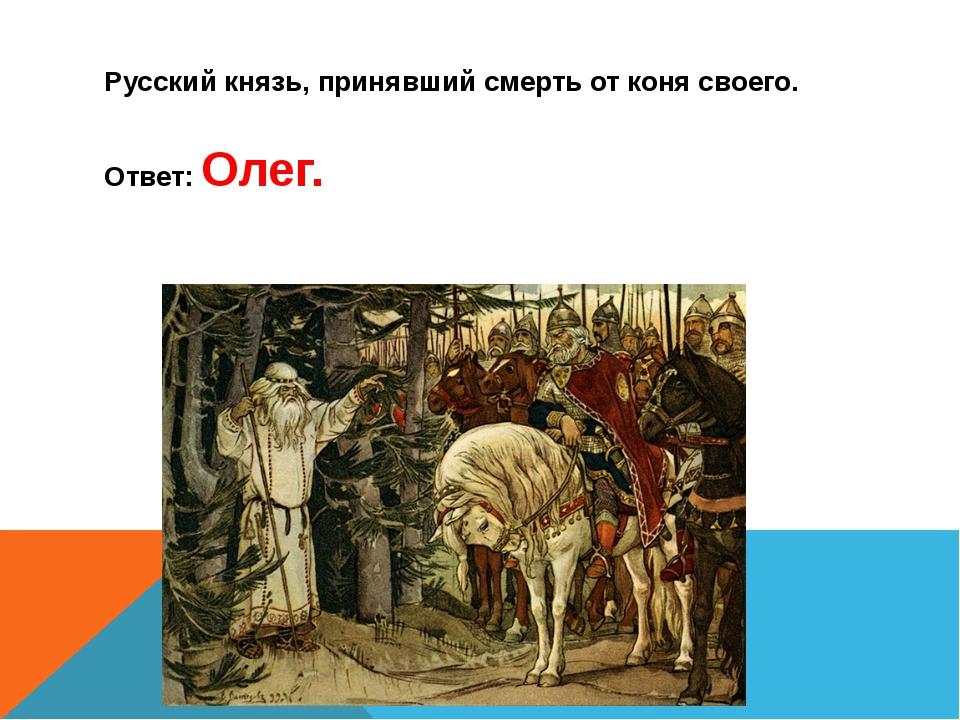 Русский князь, принявший смерть от коня своего. Ответ: Олег.