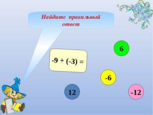 -9 + (-3) = 12 6 -6 -12 Найдите правильный ответ