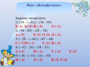 Игра «Дешифровщик» Задание: вычислите: 1) (34 – (–51)) : (78 – 95) К (1)М (5