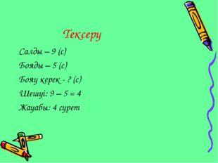 Тексеру Салды – 9 (с) Бояды – 5 (с) Бояу керек - ? (с) Шешуі: 9 – 5 = 4 Жауа