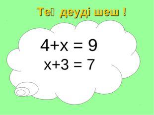4+х = 9 х+3 = 7 Теңдеуді шеш !