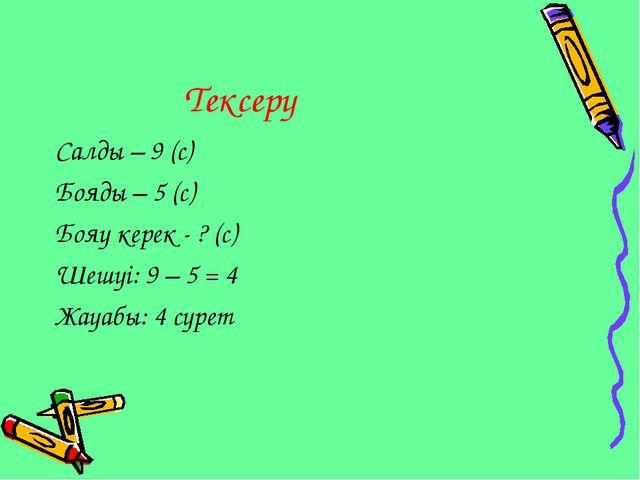 Тексеру Салды – 9 (с) Бояды – 5 (с) Бояу керек - ? (с) Шешуі: 9 – 5 = 4 Жауа...