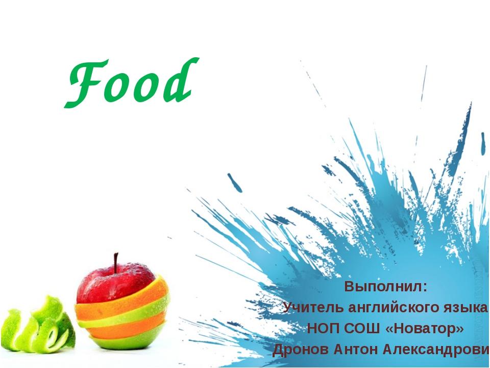 Food Выполнил: Учитель английского языка НОП СОШ «Новатор» Дронов Антон Алекс...