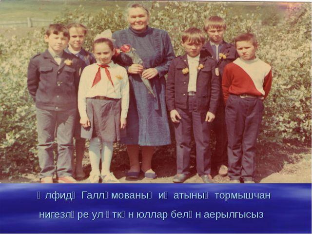 Әлфидә Галләмованың иҗатының тормышчан нигезләре ул үткән юллар белән аерылгы...