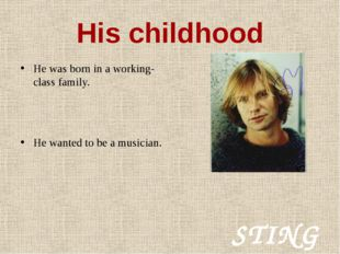 STING His childhood He was born in a working-class family. He wanted to be a