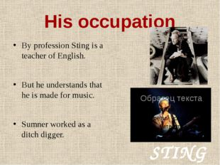 His occupation By profession Sting is a teacher of English. But he understand