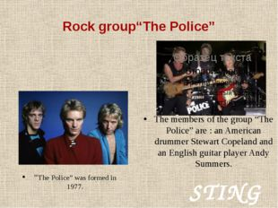 """Rock group""""The Police"""" """"The Police"""" was formed in 1977. STING The members of"""