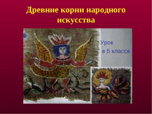 Древние корни народного искусства Урок в 5 классе