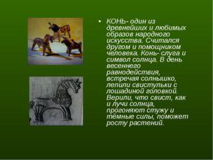 КОНЬ- один из древнейших и любимых образов народного искусства. Считался друг