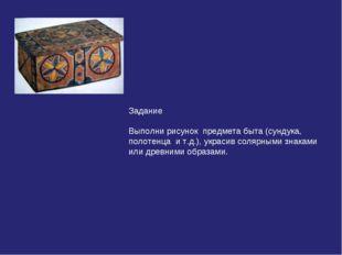 Задание Выполни рисунок предмета быта (сундука, полотенца и т.д.), украсив со