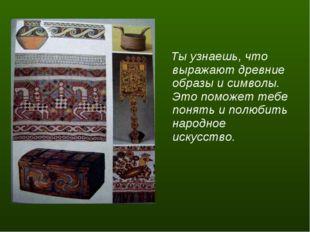 Ты узнаешь, что выражают древние образы и символы. Это поможет тебе понять и