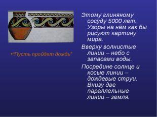 Этому глиняному сосуду 5000 лет. Узоры на нём как бы рисуют картину мира. Вве