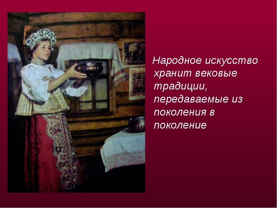 Народное искусство хранит вековые традиции, передаваемые из поколения в поко...
