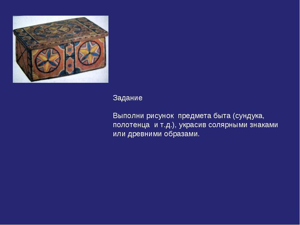 Задание Выполни рисунок предмета быта (сундука, полотенца и т.д.), украсив со...