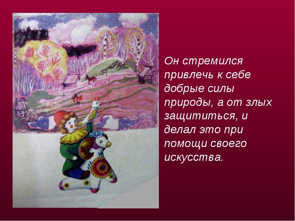 Он стремился привлечь к себе добрые силы природы, а от злых защититься, и дел...