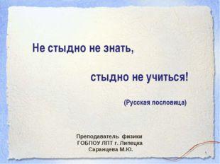 * Не стыдно не знать, стыдно не учиться! (Русская пословица) Преподаватель фи