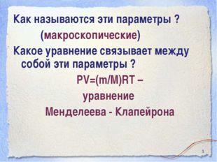 * Как называются эти параметры ? (макроскопические) Какое уравнение связывает