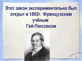 * Этот закон экспериментально был открыт в 1802г. Французским учёным Гей-Люсс