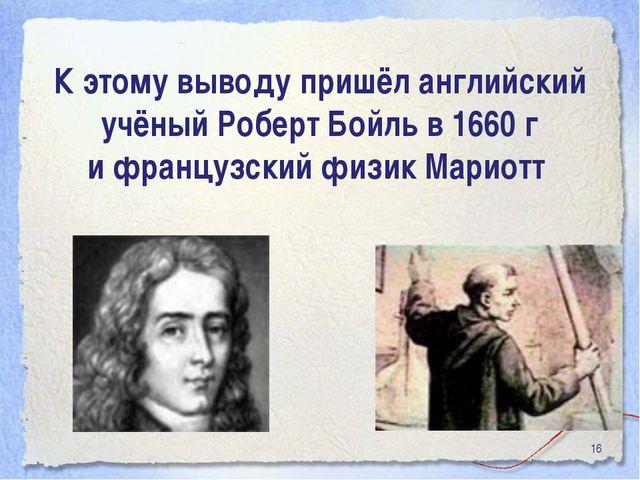 * К этому выводу пришёл английский учёный Роберт Бойль в 1660 г и французский...