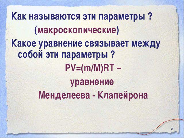 * Как называются эти параметры ? (макроскопические) Какое уравнение связывает...