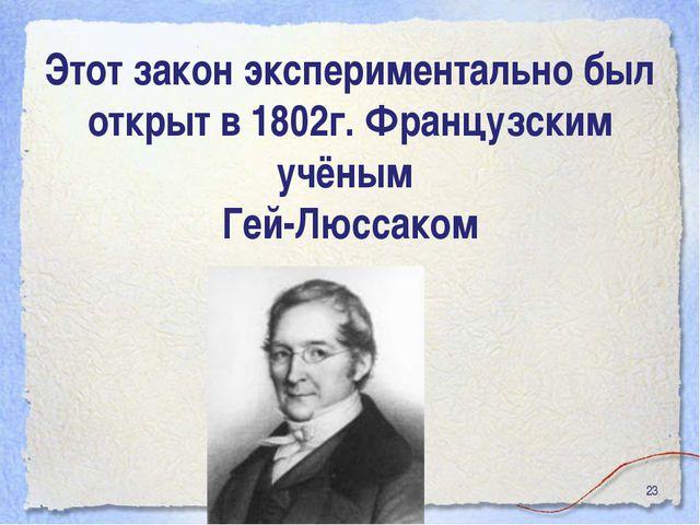 * Этот закон экспериментально был открыт в 1802г. Французским учёным Гей-Люсс...