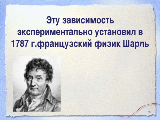* Эту зависимость экспериментально установил в 1787 г.французский физик Шарль