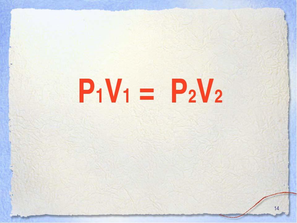 * P1V1 = P2V2