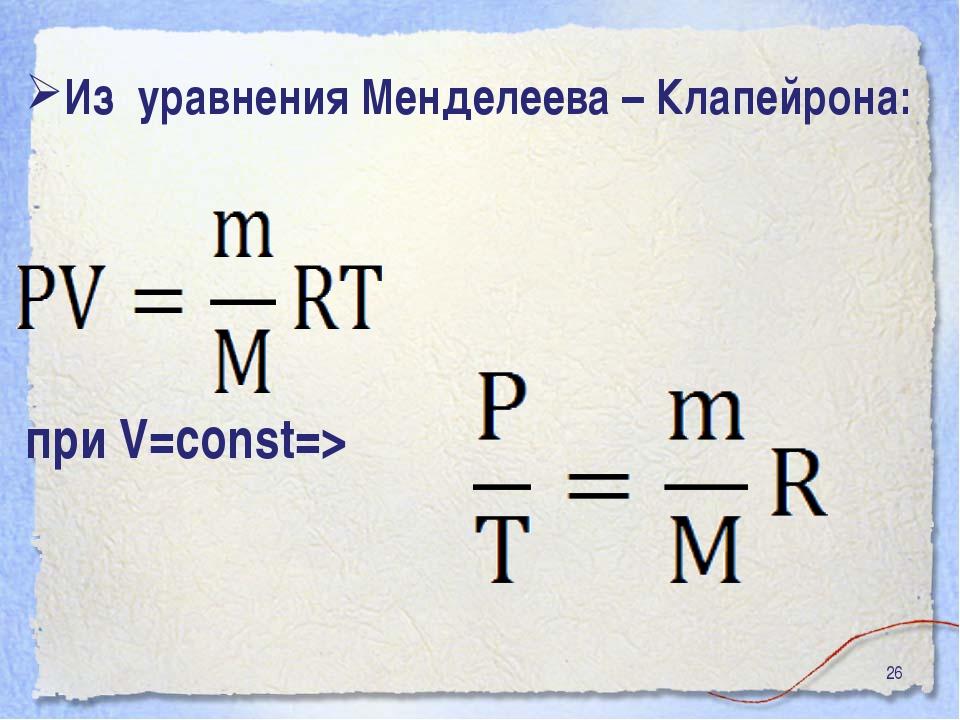 * Из уравнения Менделеева – Клапейрона: при V=const=>